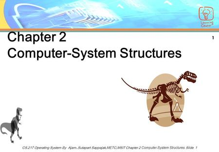 1 CS.217 Operating System By Ajarn..Sutapart Sappajak,METC,MSIT Chapter 2 Computer-System Structures Slide 1 Chapter 2 Computer-System Structures.