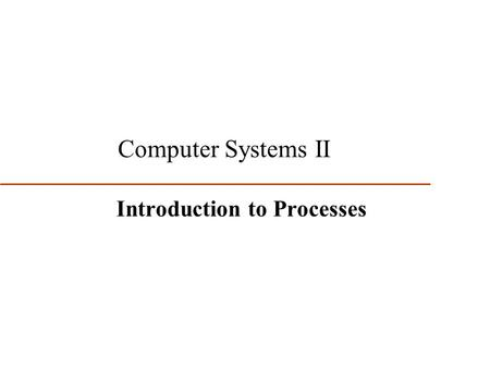 1 Computer Systems II Introduction to Processes. 2 First Two Major Computer System Evolution Steps Led to the idea of multiprogramming (multiple concurrent.