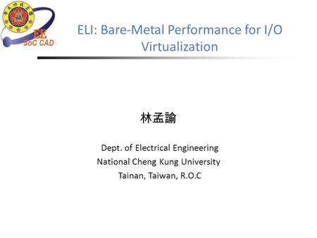 ELI: Bare-Metal Performance for I/O Virtualization 林孟諭 Dept. of Electrical Engineering National Cheng Kung University Tainan, Taiwan, R.O.C.