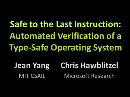 Safe to the Last Instruction: Automated Verification of a Type-Safe Operating System Jean Yang MIT CSAIL Chris Hawblitzel Microsoft Research.