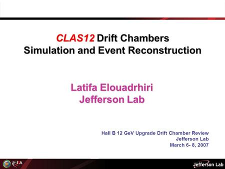 Latifa Elouadrhiri Jefferson Lab Hall B 12 GeV Upgrade Drift Chamber Review Jefferson Lab March 6- 8, 2007 CLAS12 Drift Chambers Simulation and Event Reconstruction.