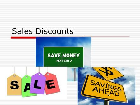 Sales Discounts. Sales and Purchase Discounts  Discounts are offered to people who buy on account either from you – Sales Discounts Or from someone else.
