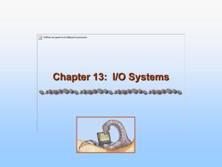 Chapter 13: I/O Systems. 13.2 Silberschatz, Galvin and Gagne ©2005 Operating System Principles Chapter 13: I/O Systems I/O Hardware Application I/O Interface.