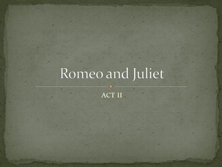 ACT II. Metaphor Imagery Soliloquy Pun The chorus appears at the beginning of the act to tell us the following: Romeo has gotten over Rosaline Both Romeo.