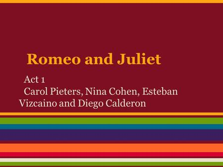 Romeo and Juliet Act 1 Carol Pieters, Nina Cohen, Esteban Vizcaino and Diego Calderon.