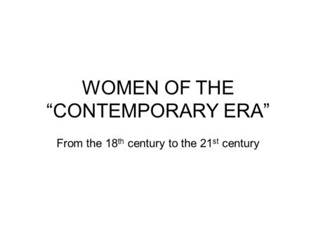 "WOMEN OF THE ""CONTEMPORARY ERA"" From the 18 th century to the 21 st century."
