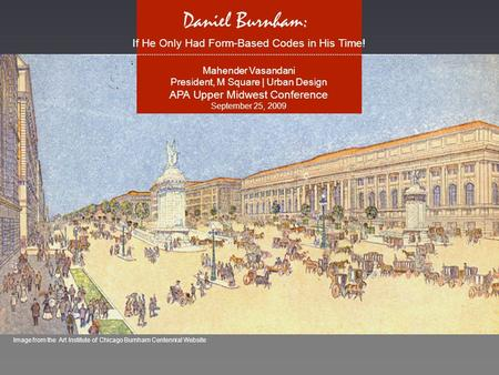 Image from the Art Institute of Chicago Burnham Centennial Website Daniel Burnham: If He Only Had Form-Based Codes in His Time! ………………………………………………………………………………………………………………………………………………