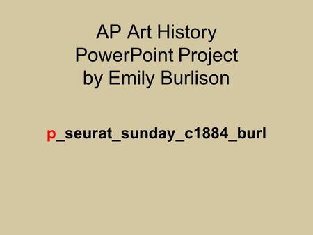 AP Art History PowerPoint Project by Emily Burlison p_seurat_sunday_c1884_burl.