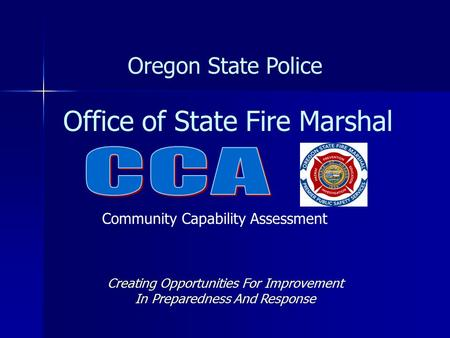 Office of State Fire Marshal Oregon State Police Creating Opportunities For Improvement In Preparedness And Response Community Capability Assessment.