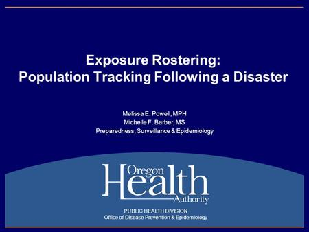 Exposure Rostering: Population Tracking Following a Disaster Melissa E. Powell, MPH Michelle F. Barber, MS Preparedness, Surveillance & Epidemiology PUBLIC.