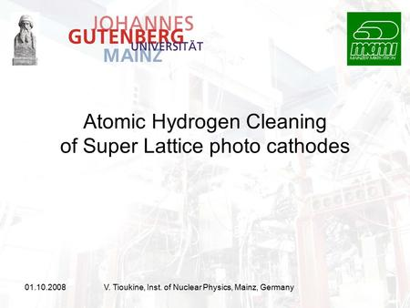 01.10.2008V. Tioukine, Inst. of Nuclear Physics, Mainz, Germany Atomic Hydrogen Cleaning of Super Lattice photo cathodes.