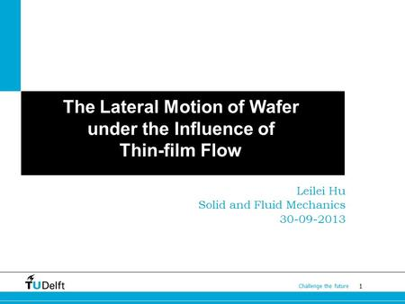 1 Challenge the future The Lateral Motion of Wafer under the Influence of Thin-film Flow Leilei Hu Solid and Fluid Mechanics 30-09-2013.