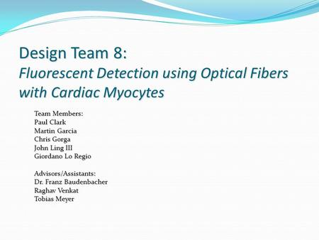 Design Team 8: Fluorescent Detection using Optical Fibers with Cardiac Myocytes Team Members: Paul Clark Martin Garcia Chris Gorga John Ling III Giordano.