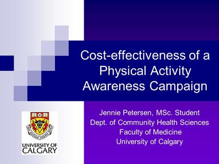 Cost-effectiveness of a Physical Activity Awareness Campaign Jennie Petersen, MSc. Student Dept. of Community Health Sciences Faculty of Medicine University.