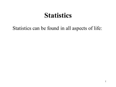 1 Statistics Statistics can be found in all aspects of life: