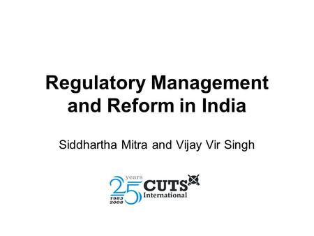 Regulatory Management and Reform in India Siddhartha Mitra and Vijay Vir Singh.