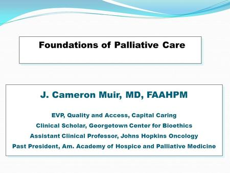 Foundations of Palliative Care J. Cameron Muir, MD, FAAHPM EVP, Quality and Access, Capital Caring Clinical Scholar, Georgetown Center for Bioethics Assistant.