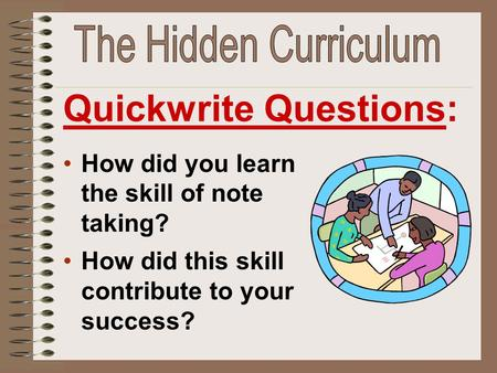 How did you learn the skill of note taking? How did this skill contribute to your success? Quickwrite Questions: