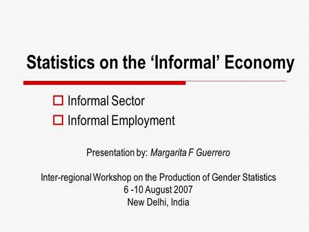Statistics on the 'Informal' Economy  Informal Sector  Informal Employment Presentation by: Margarita F Guerrero Inter-regional Workshop on the Production.