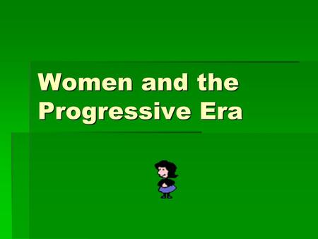 Women and the Progressive Era. SLO's  Identify how women's achievements during the Progressive Era have improved your quality of life.  Identify how.