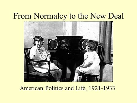 From Normalcy to the New Deal American Politics and Life, 1921-1933.