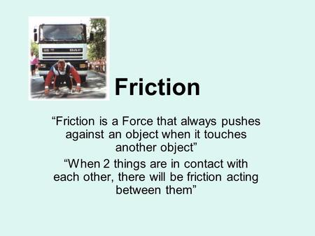 "Friction ""Friction is a Force that always pushes against an object when it touches another object"" ""When 2 things are in contact with each other, there."