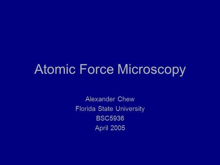 Atomic Force Microscopy Alexander Chew Florida State University BSC5936 April 2005.