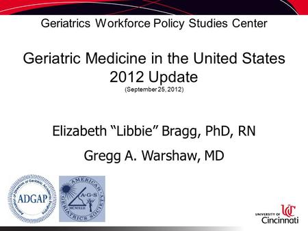 "Geriatrics Workforce Policy Studies Center Geriatric Medicine in the United States 2012 Update (September 25, 2012) Elizabeth ""Libbie"" Bragg, PhD, RN Gregg."