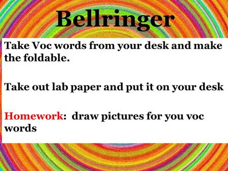 Bellringer Take Voc words from your desk and make the foldable. Take out lab paper and put it on your desk Homework: draw pictures for you voc words.