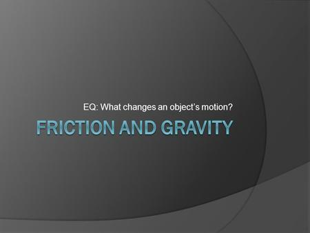 EQ: What changes an object's motion?. Friction and Gravity  What happens when you jump on a sled on the side of a snow-covered hill?  What happens at.