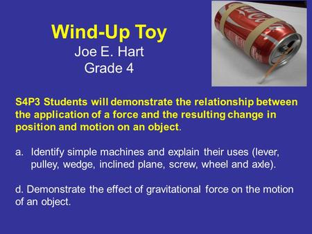 Wind-Up Toy Joe E. Hart Grade 4 Description of Lesson: Student make a wind-up toy using a soda can, rubber bands, cotton swab, paper clip, and a nut.