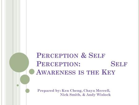 P ERCEPTION & S ELF P ERCEPTION : S ELF A WARENESS IS THE K EY Prepared by: Ken Cheng, Chaya Merrell, Nick Smith, & Andy Wislock.
