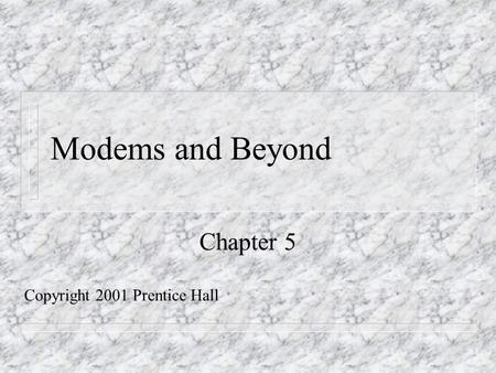 Modems and Beyond Chapter 5 Copyright 2001 Prentice Hall.