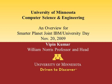 University of Minnesota Computer Science & Engineering An Overview for Smarter Planet Joint IBM/University Day Nov. 20, 2009 Vipin Kumar William Norris.