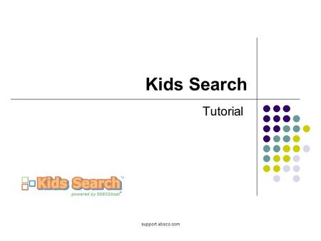 Support.ebsco.com Kids Search Tutorial. Welcome to EBSCO's Kids Search tutorial. The Kids Search interface offers kindergarten through grade school students.