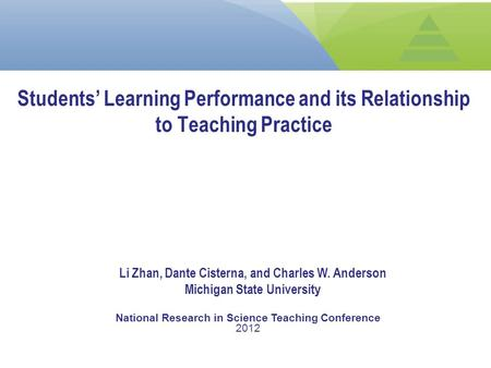 Students' Learning Performance and its Relationship to Teaching Practice Li Zhan, Dante Cisterna, and Charles W. Anderson Michigan State University National.