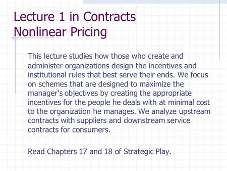 Lecture 1 in Contracts Nonlinear Pricing This lecture studies how those who create and administer organizations design the incentives and institutional.