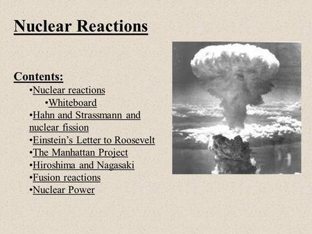 Nuclear Reactions Contents: Nuclear reactions Whiteboard Hahn and Strassmann and nuclear fissionHahn and Strassmann and nuclear fission Einstein's Letter.