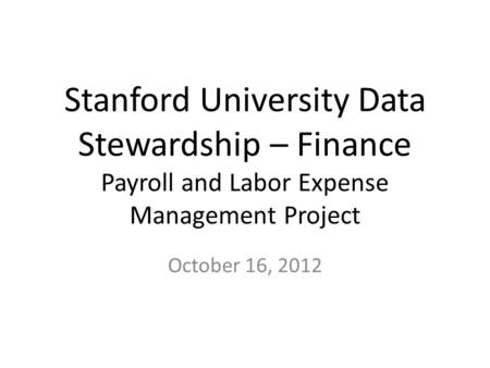 Stanford University Data Stewardship – Finance Payroll and Labor Expense Management Project October 16, 2012.