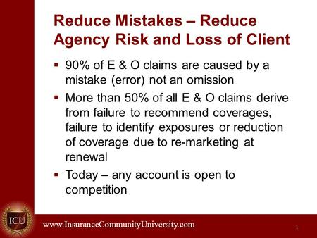 . www.InsuranceCommunityUniversity.com Reduce Mistakes – Reduce Agency Risk and Loss of Client  90% of E & O claims are caused by a mistake (error) not.
