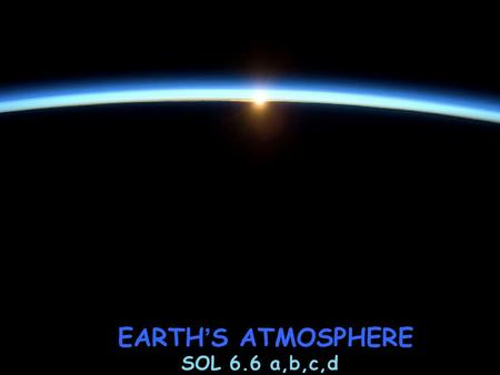EARTH ' S ATMOSPHERE SOL 6.6 a,b,c,d. EARTH ' S ATMOSPHERE EARTH ' S ATMOSPHERE ~PROVIDES OXYGEN & OTHER GASES needed by ALL living things ~PROTECTS LIFE.
