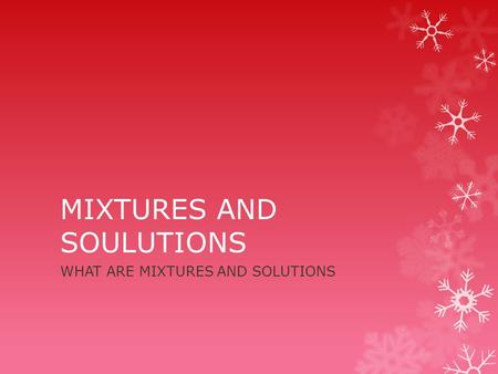 MIXTURES AND SOULUTIONS WHAT ARE MIXTURES AND SOLUTIONS.