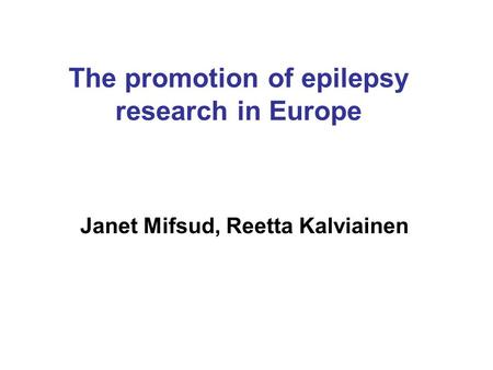 The promotion of epilepsy research in Europe Janet Mifsud, Reetta Kalviainen.