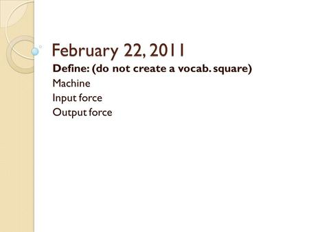 February 22, 2011 Define: (do not create a vocab. square) Machine Input force Output force.