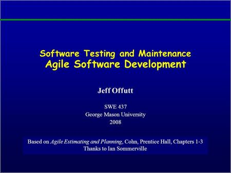 Software Testing and Maintenance Agile Software Development Jeff Offutt SWE 437 George Mason University 2008 Based on Agile Estimating and Planning, Cohn,