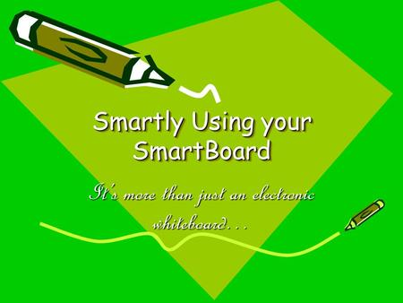Smartly Using your SmartBoard It's more than just an electronic whiteboard…