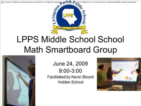 LPPS Middle School School Math Smartboard Group June 24, 2009 9:00-3:00 Facilitated by Kevin Blount Holden School.