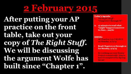 "After putting your AP practice on the front table, take out your copy of The Right Stuff. We will be discussing the argument Wolfe has built since ""Chapter."