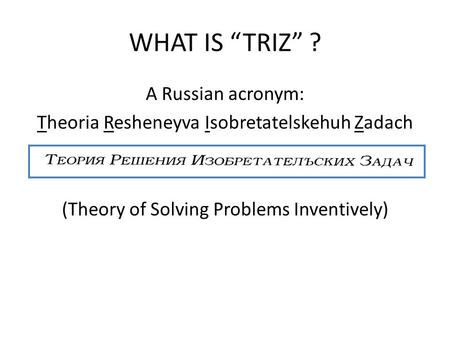 "WHAT IS ""TRIZ"" ? A Russian acronym:"
