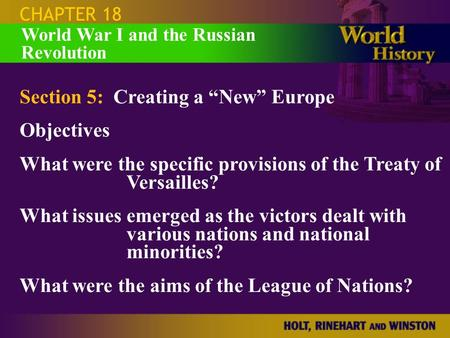 "CHAPTER 18 Section 5: Creating a ""New"" Europe Objectives What were the specific provisions of the Treaty of Versailles? What issues emerged as the victors."